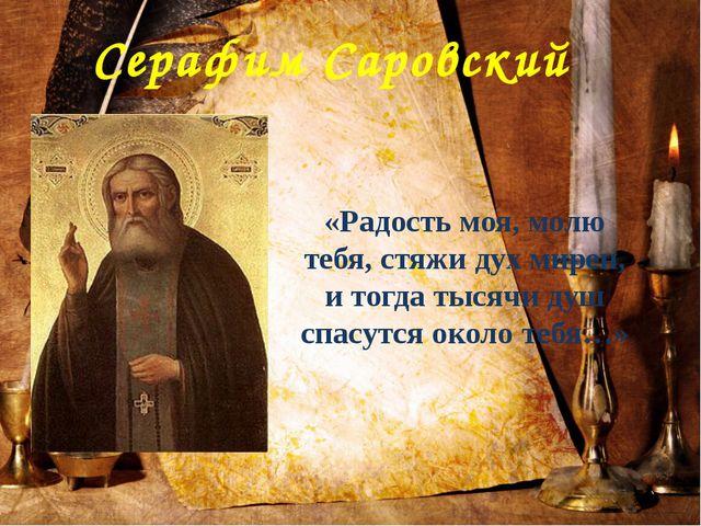 Серафим Саровский «Радость моя, молю тебя, стяжи дух мирен, и тогда тысячи ду...