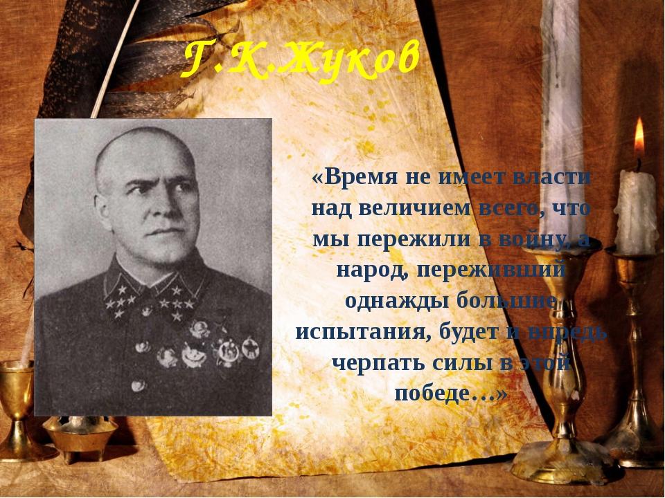 Г.К.Жуков «Время не имеет власти над величием всего, что мы пережили в войну,...