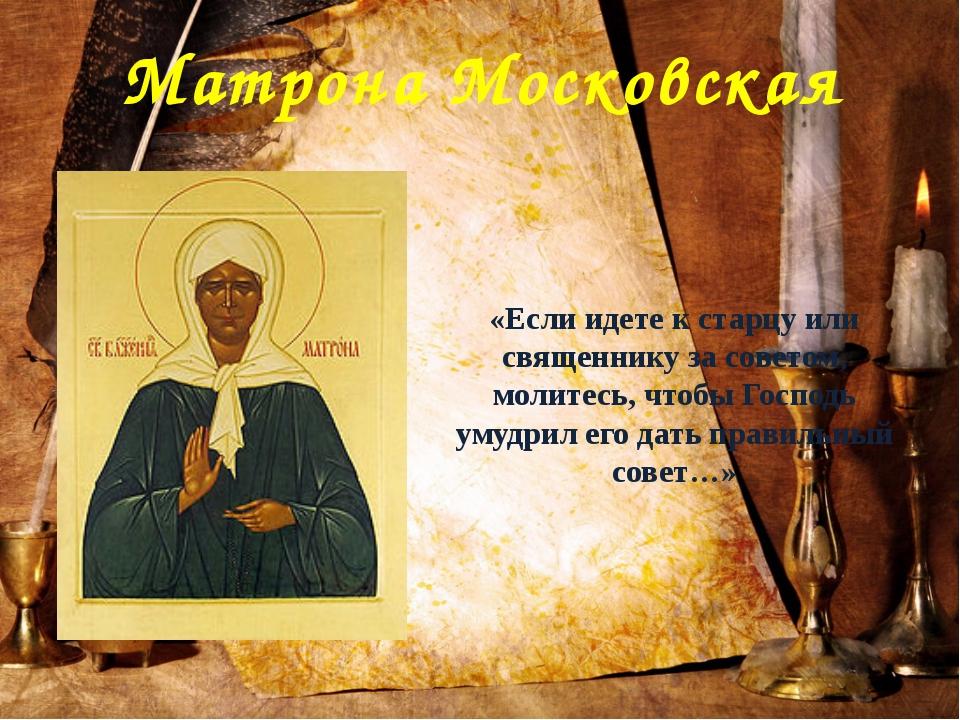 Матрона Московская «Если идете к старцу или священнику за советом, молитесь,...