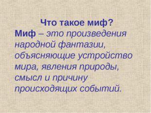 Что такое миф? Миф – это произведения народной фантазии, объясняющие устройст