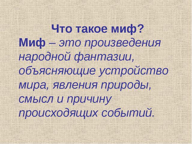 Что такое миф? Миф – это произведения народной фантазии, объясняющие устройст...