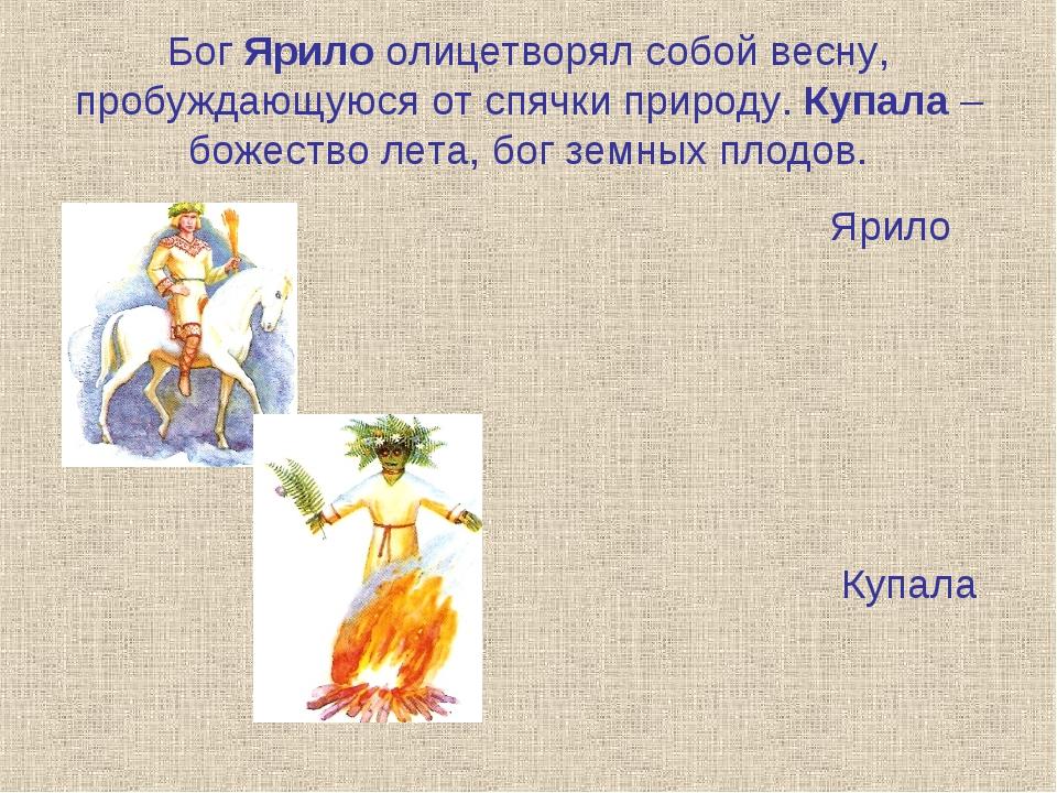 Бог Ярило олицетворял собой весну, пробуждающуюся от спячки природу. Купала –...