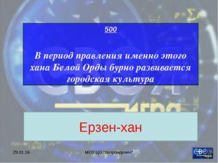 """* МОУ ЦО """"Возрождение"""" 500 В период правления именно этого хана Белой Орды бу"""