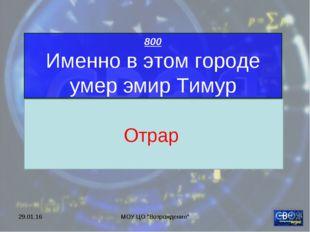 """* МОУ ЦО """"Возрождение"""" 800 Именно в этом городе умер эмир Тимур Отрар МОУ ЦО"""