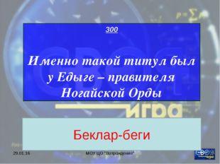 """* МОУ ЦО """"Возрождение"""" 300 Именно такой титул был у Едыге – правителя Ногайск"""