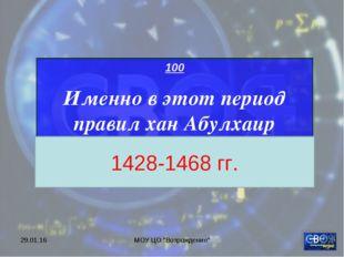 """* МОУ ЦО """"Возрождение"""" 100 Именно в этот период правил хан Абулхаир 1428-1468"""