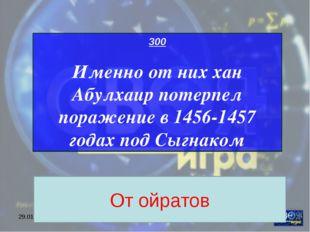 """* МОУ ЦО """"Возрождение"""" 300 Именно от них хан Абулхаир потерпел поражение в 14"""