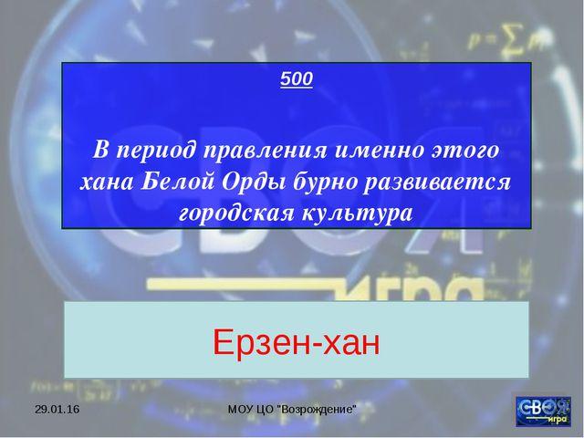 """* МОУ ЦО """"Возрождение"""" 500 В период правления именно этого хана Белой Орды бу..."""