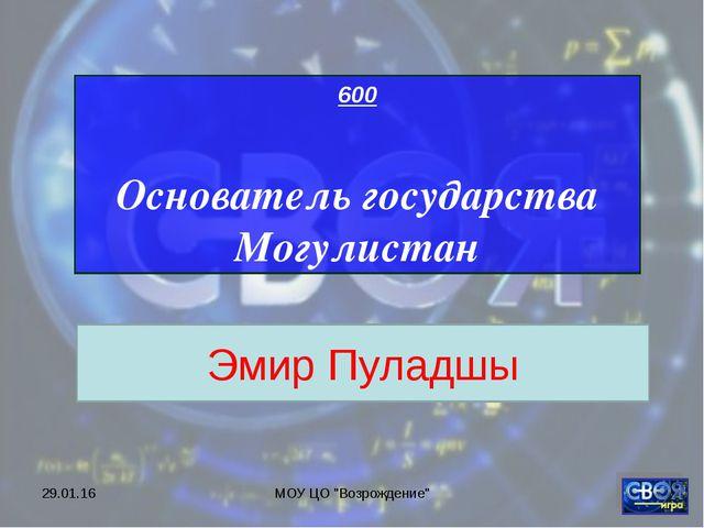 """* МОУ ЦО """"Возрождение"""" 600 Основатель государства Могулистан Эмир Пуладшы МОУ..."""