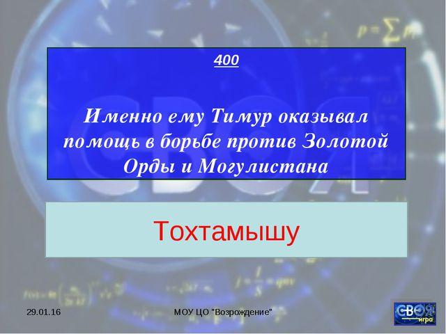 """* МОУ ЦО """"Возрождение"""" 400 Именно ему Тимур оказывал помощь в борьбе против З..."""