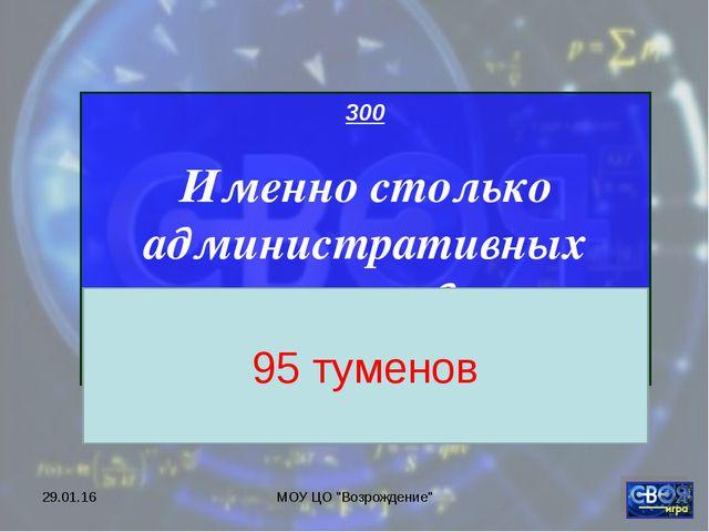 """* МОУ ЦО """"Возрождение"""" 300 Именно столько административных туменов входило в..."""