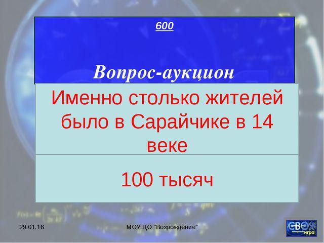 """* МОУ ЦО """"Возрождение"""" 600 Вопрос-аукцион Именно столько жителей было в Сарай..."""