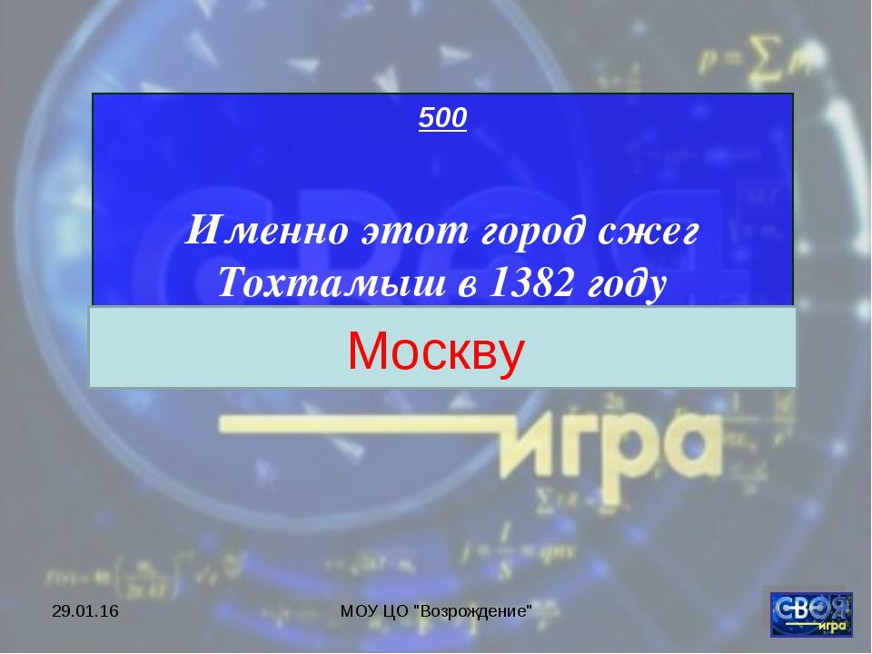 """* МОУ ЦО """"Возрождение"""" 500 Именно этот город сжег Тохтамыш в 1382 году Москву..."""
