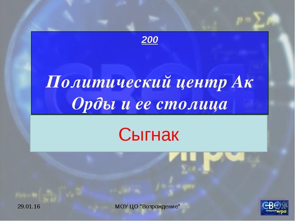 """* МОУ ЦО """"Возрождение"""" 200 Политический центр Ак Орды и ее столица Сыгнак МОУ..."""