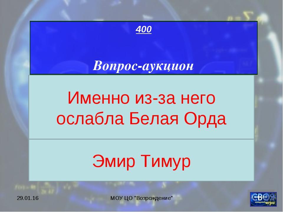 """* МОУ ЦО """"Возрождение"""" 400 Вопрос-аукцион Именно из-за него ослабла Белая Орд..."""