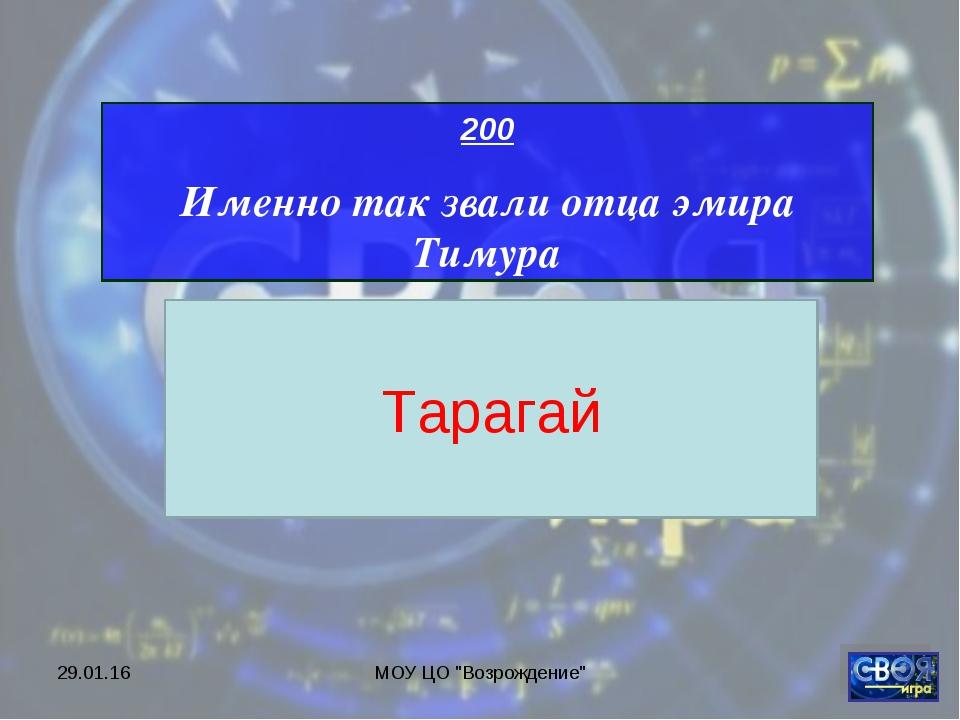 """* МОУ ЦО """"Возрождение"""" 200 Именно так звали отца эмира Тимура Тарагай МОУ ЦО..."""