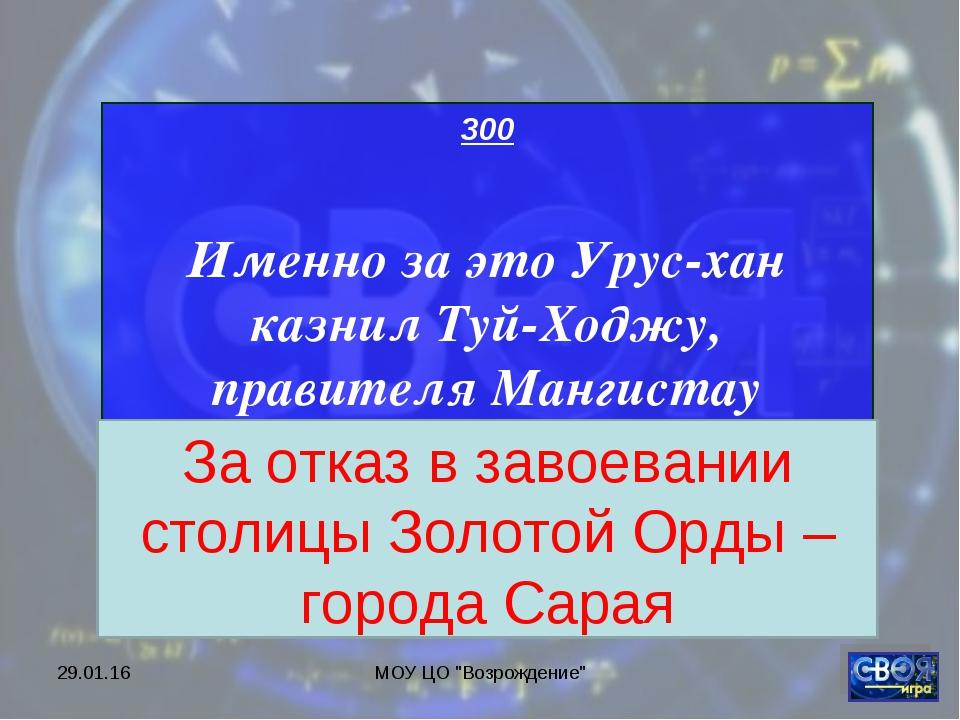 """* МОУ ЦО """"Возрождение"""" 300 Именно за это Урус-хан казнил Туй-Ходжу, правителя..."""