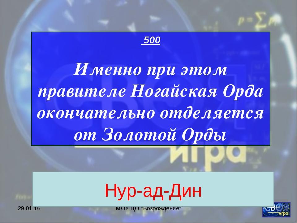 """* МОУ ЦО """"Возрождение"""" 500 Именно при этом правителе Ногайская Орда окончател..."""