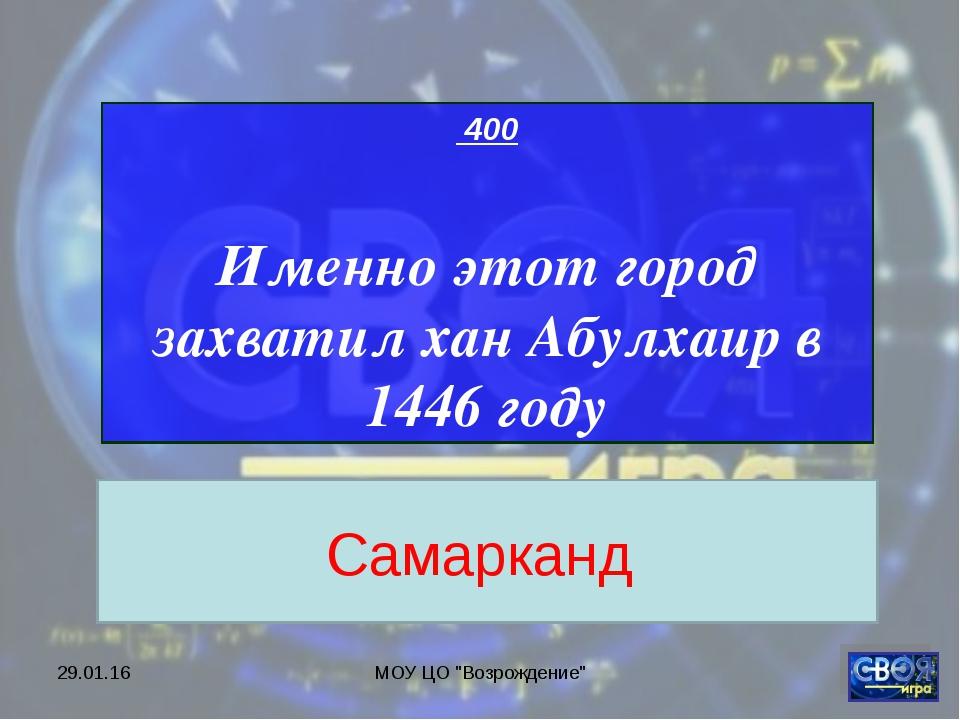"""* МОУ ЦО """"Возрождение"""" 400 Именно этот город захватил хан Абулхаир в 1446 год..."""
