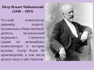 Петр Ильич Чайковский (1840 – 1893) Русский композитор, дирижёр, педагог, му