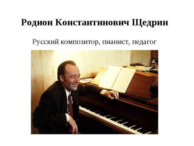 Родион Константинович Щедрин Русский композитор, пианист, педагог