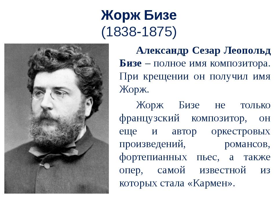 Жорж Бизе (1838-1875) Александр Сезар Леопольд Бизе – полное имя композитора...