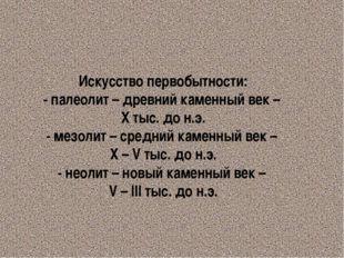 Искусство первобытности: - палеолит – древний каменный век – Х тыс. до н.э. -