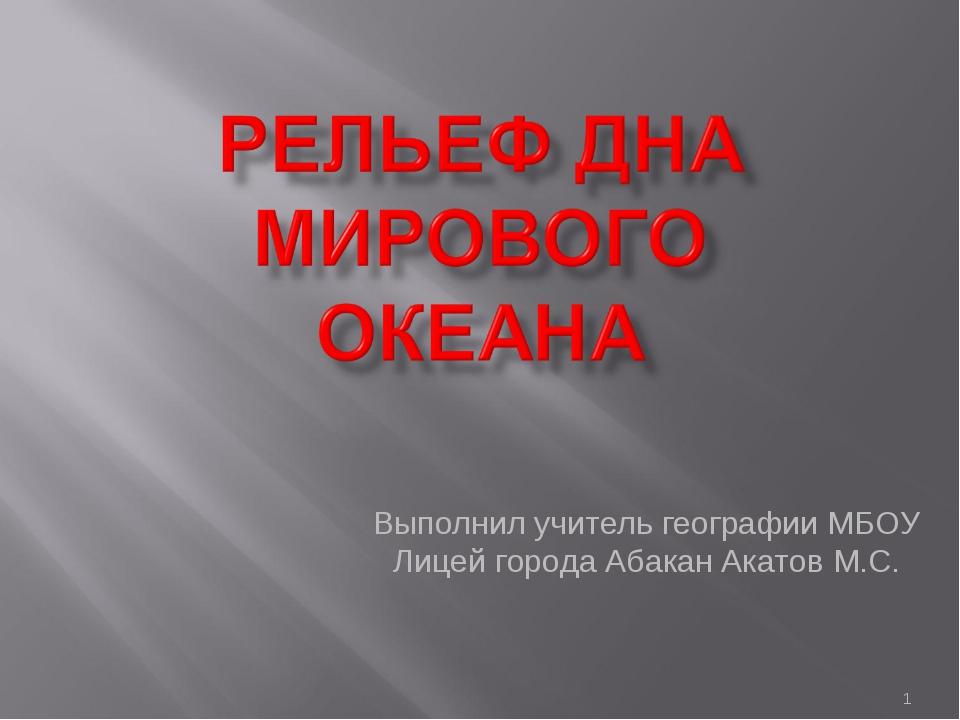 Выполнил учитель географии МБОУ Лицей города Абакан Акатов М.С. * Выполнил уч...