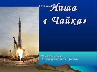 Наша « Чайка» МОУ СОШ с.Лава Т.Е.Швецова. учитель физики Презентация