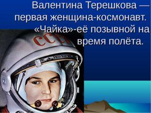 Валентина Терешкова — первая женщина-космонавт. «Чайка»-её позывной на время