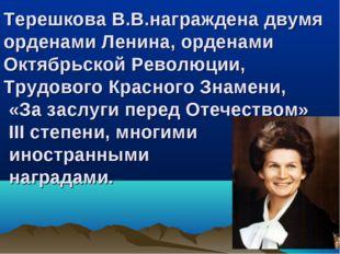 Терешкова В.В.награждена двумя орденами Ленина, орденами Октябрьской Революци