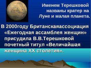 Именем Терешковой названы кратер на Луне и малая планета. В 2000году Британск