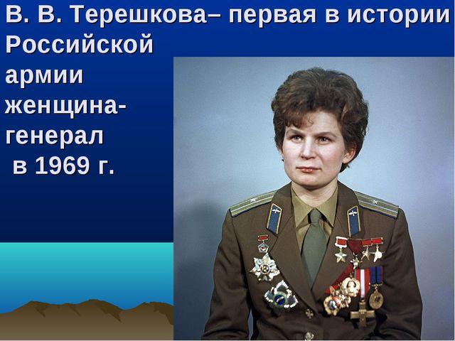 В. В. Терешкова– первая в истории Российской армии женщина- генерал в 1969 г.