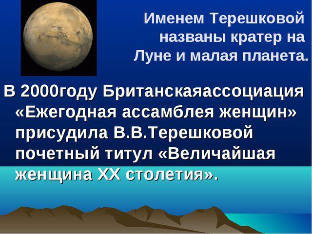 Именем Терешковой названы кратер на Луне и малая планета. В 2000году Британск...