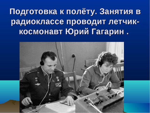 Подготовка к полёту. Занятия в радиоклассе проводит летчик-космонавт Юрий Гаг...
