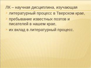 ЛК – научная дисциплина, изучающая литературный процесс в Тверском крае, преб