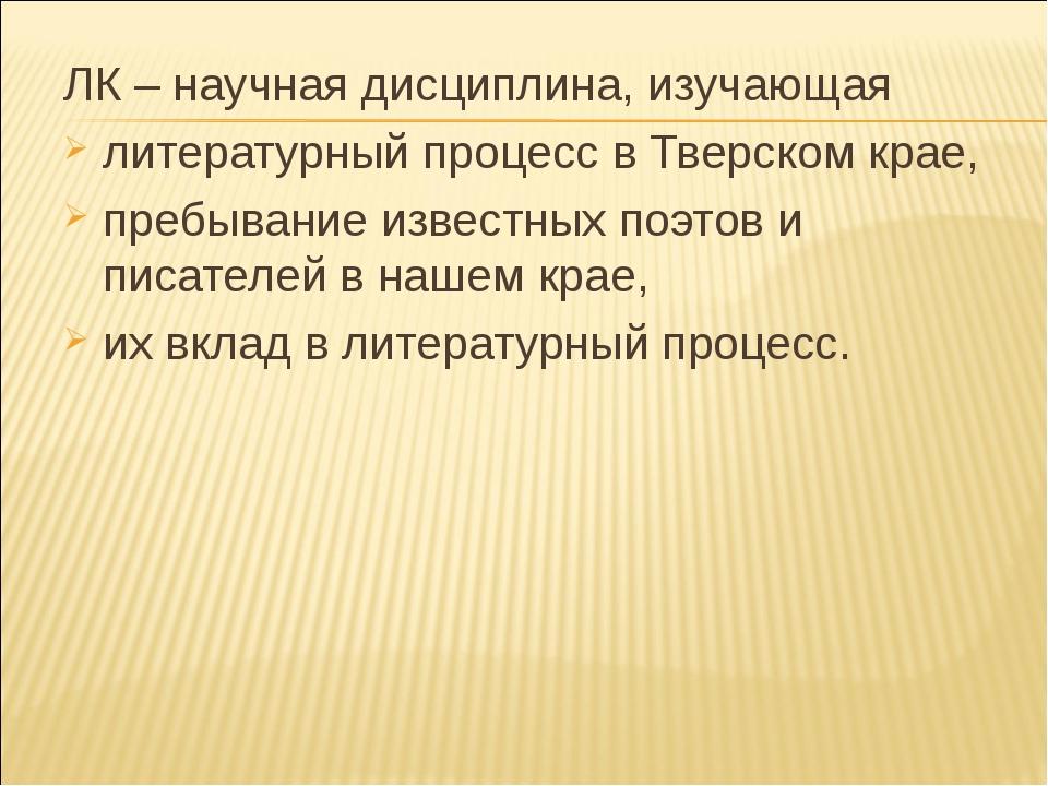 ЛК – научная дисциплина, изучающая литературный процесс в Тверском крае, преб...