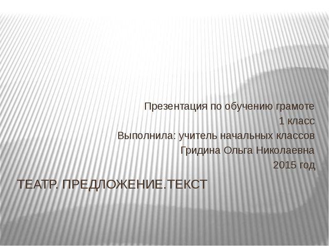 ТЕАТР. ПРЕДЛОЖЕНИЕ.ТЕКСТ Презентация по обучению грамоте 1 класс Выполнила: у...