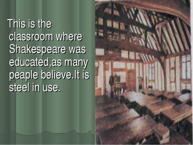 This is the classroom where Shakespeare was educated,as many peaple believe....