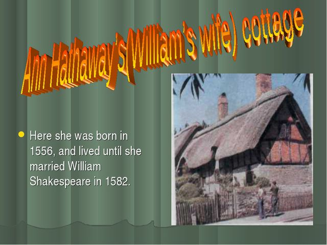 Here she was born in 1556, and lived until she married William Shakespeare in...