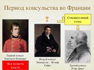 Период консульства во Франции Первый консул Наполеон Бонапарт Второй консул Э