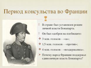 В стране был установлен режим личной власти Бонапарта. Он был одобрен на плеб