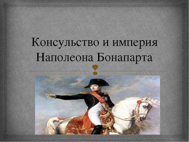 Консульство и империя Наполеона Бонапарта 