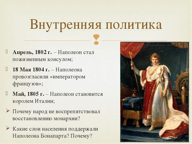 Апрель, 1802 г. – Наполеон стал пожизненным консулом; 18 Мая 1804 г. – Наполе...