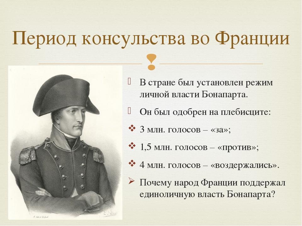 В стране был установлен режим личной власти Бонапарта. Он был одобрен на плеб...