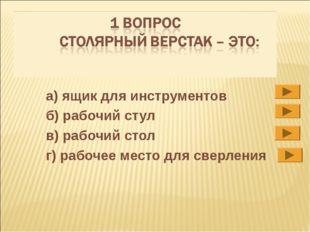 а) ящик для инструментов б) рабочий стул в) рабочий стол г) рабочее место для