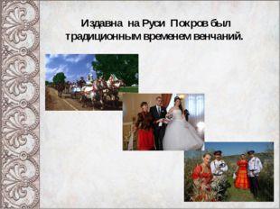 Издавна на Руси Покров был традиционным временем венчаний.