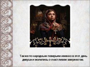 Также по народным поверьям именно в этот день девушки молились о счастливом з