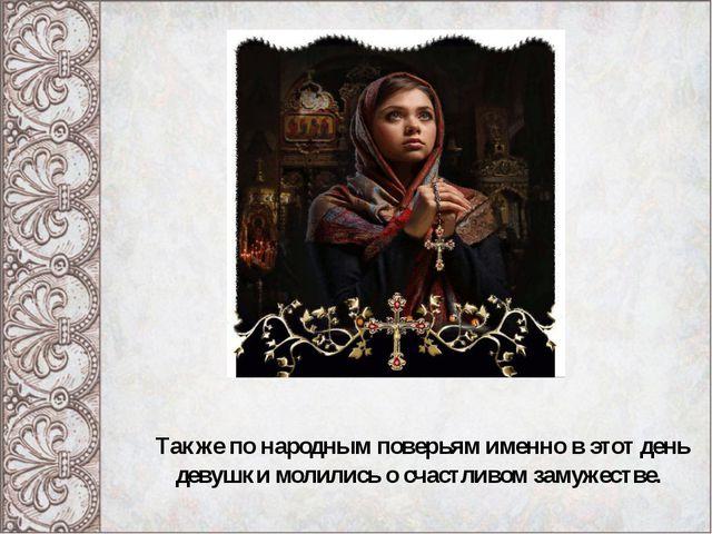 Также по народным поверьям именно в этот день девушки молились о счастливом з...