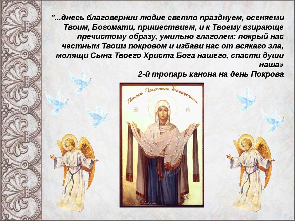 """""""...днесь благовернии людие светло празднуем, осеняеми Твоим, Богомати, прише..."""